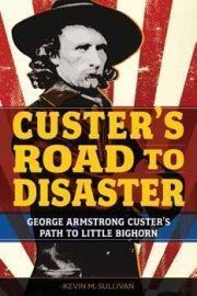 Buy Kevin Sullivan's Custer's Road to Disaster: The Path to Little Bighorn