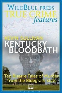True Crime Author Kevin Sullivan Digs Up 10 Tales of Murder In KENTUCKY BLOODBATH