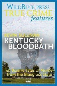 KENTUCKY BLOODBATH - Ten Bizarre Tales of Murder from the Bluegrass State