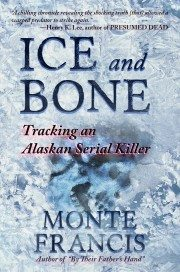 ICE AND BONE: Tracking An Alaskan Serial Killer by Award-Winning Journalist Monte Francis