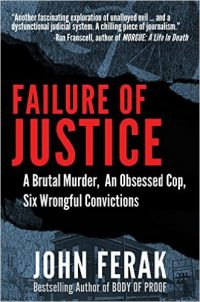 FAILURE OF JUSTICE:  A Brutal Murder, An Obsessed Cop, Six Wrongful Convictions; A True Crime Thriller By John Ferak