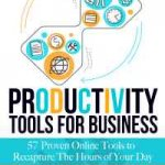 Productivity Tools for Business: 57 Proven Online Tools to Recapture the Hours of Your Day