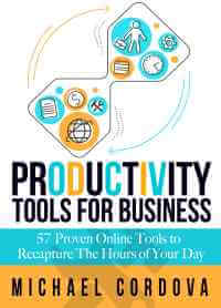 Productivity Tools for Business - 57 Proven Online Tools to Recapture the Hours of Your Day