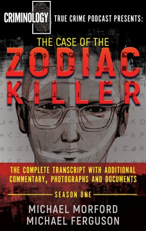 THE CASE OF THE ZODIAC KILLER: The Complete Transcript With Additional Commentary, Photographs And Documents True Crime Books Available