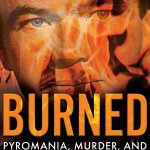 Frank C. Girardot Jr. Joins Lori Orr Kovach To Tell The Story of Her Father, Serial Arsonist Of Los Angeles, In BURNED