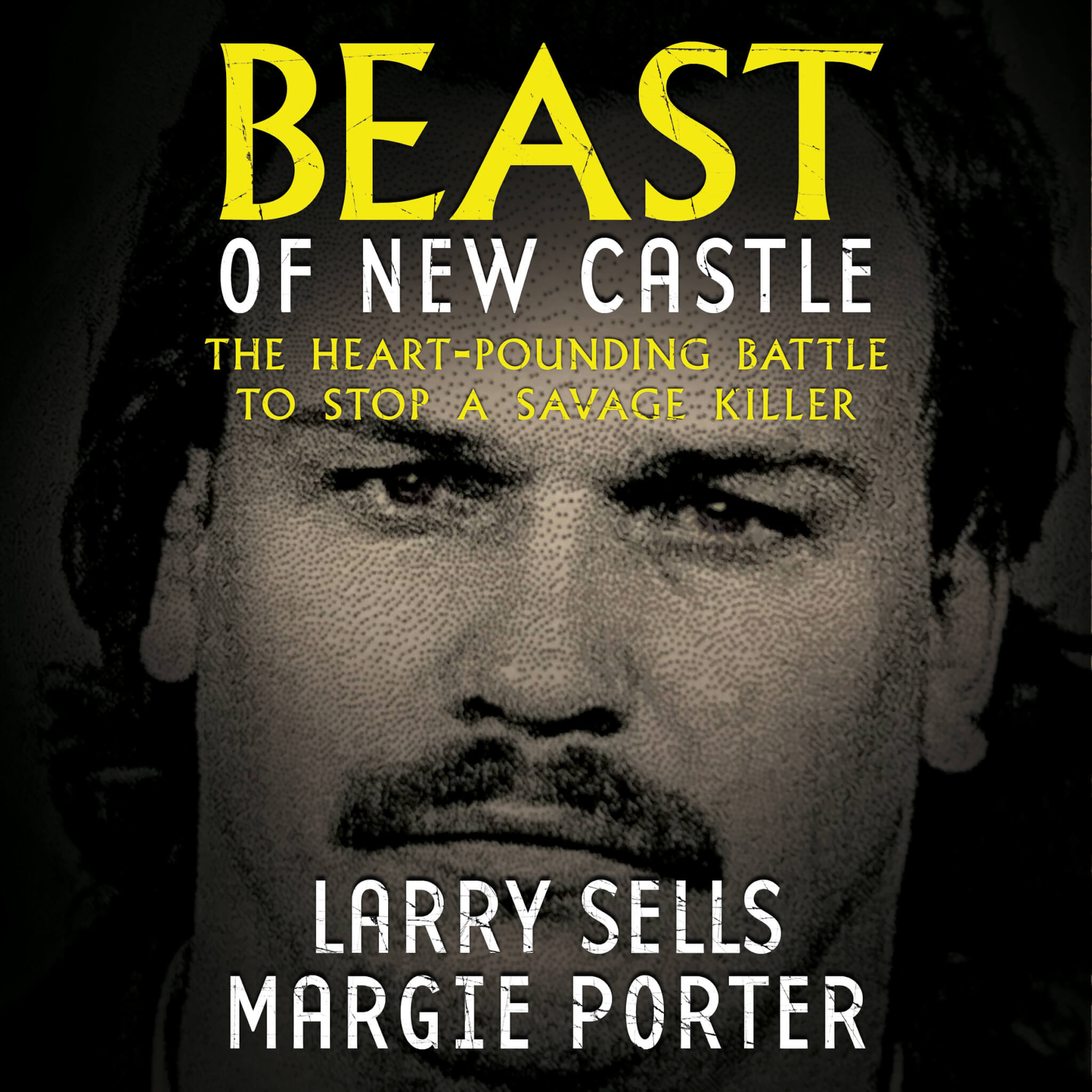 Beast of New Castle: The Heart-Pounding Battle to Stop a Serial Killer by Larry Sells and Margie Porter