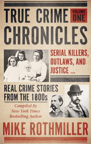 True Crime Chronicles Volume One: Serial Killers, Outlaws, And Justice ... Real Crime Stories From The 1800s True Crime Books Available