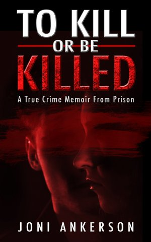 To Kill Or Be Killed: A True Crime Memoir From Prison True Crime Books Available