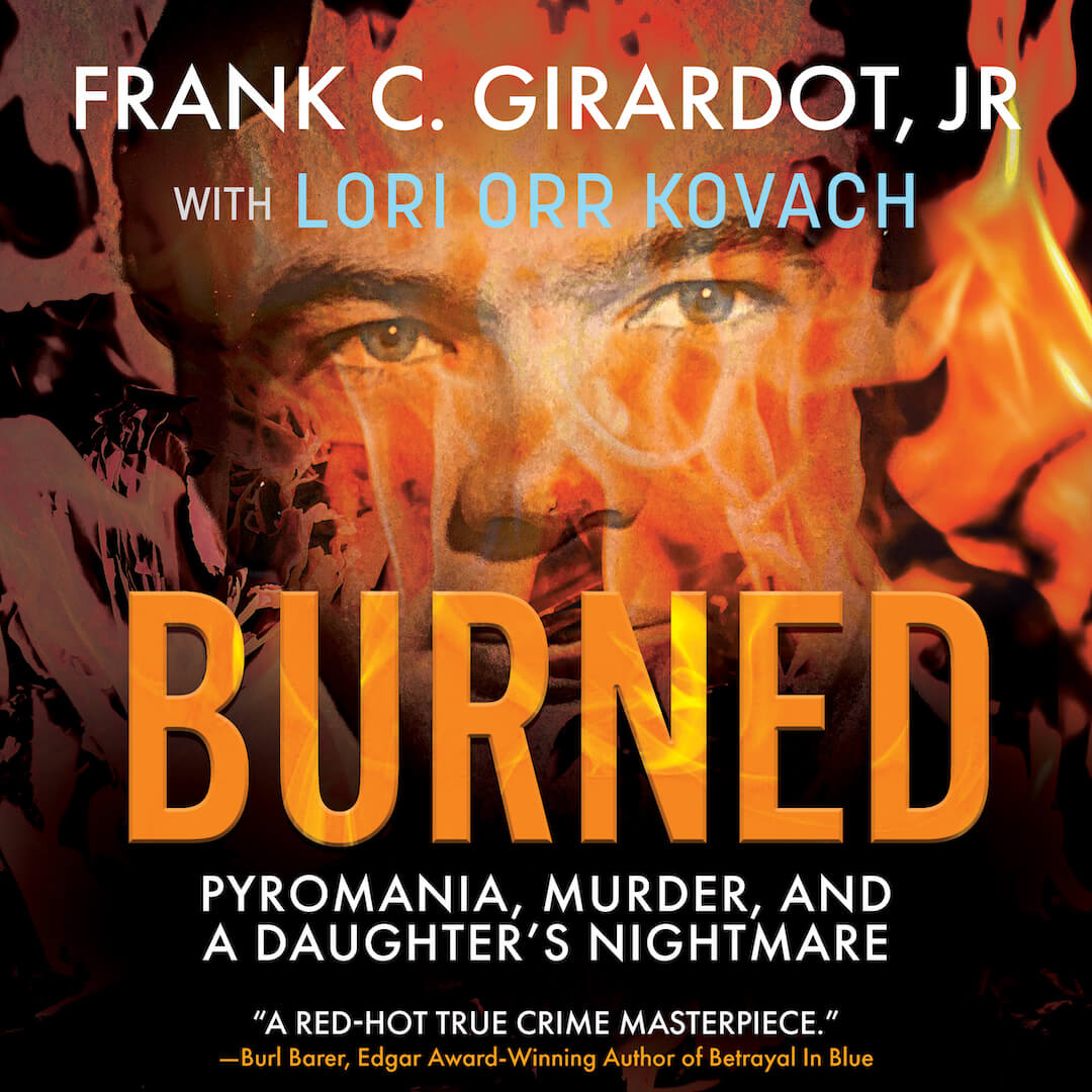 Burned: Pyromania, Murder, and A Daughter's Nightmare by Frank C. Girardot, Jr. with Lori Orr Kovach