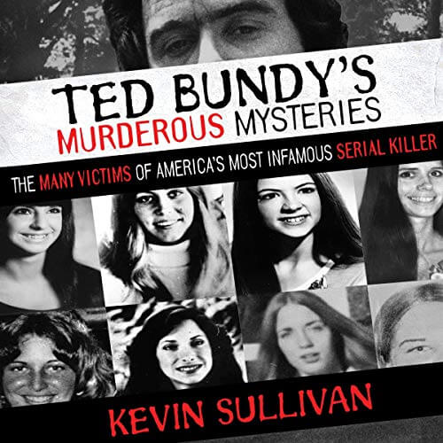 Ted Bundy's Murderous Mysteries: The Many Victims Of America's Most Infamous Serial Killer by Kevin M. Sullivan