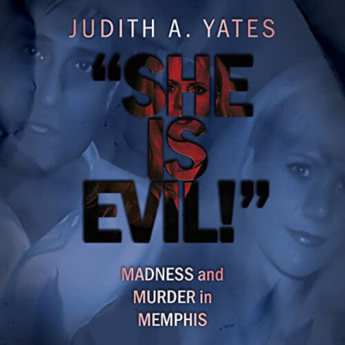 'SHE IS EVIL!': Madness And Murder In Memphis by Judith A Yates