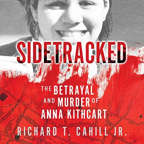 Sidetracked: The Betrayal And Murder Of Anna Kithcart by Richard T. Cahill Jr