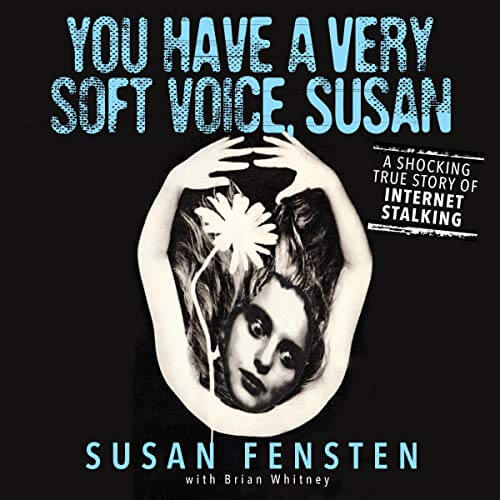 YOU HAVE A VERY SOFT VOICE, SUSAN: A Shocking True Story Of Internet Stalking by Susan Fensten with Brian Whitney