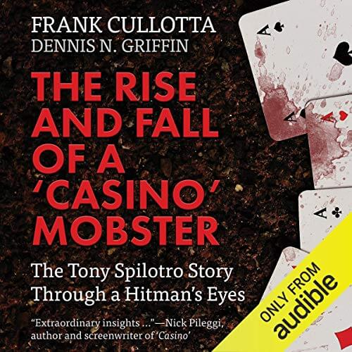 THE RISE AND FALL OF A 'CASINO' MOBSTER: The Tony Spilotro Story Through A Hitman's Eyes by Frank Cullotta and Dennis N. Griffin