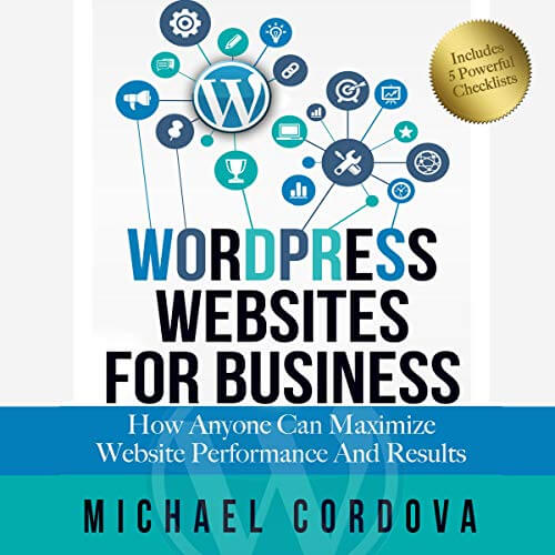 Wordpress Websites For Business: How Anyone Can Maximize Website Performance And Results by Michael Cordova