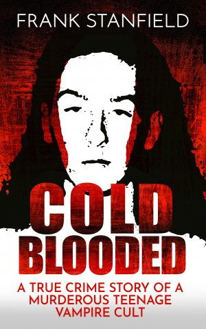Cold Blooded: A True Crime Story of a Murderous Teenage Vampire Cult True Crime Books Available