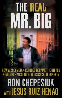 The Real Mr. Big: How a Colombian Refugee Became the United Kingdom's Most Notorious Cocaine Kingpin True Crime Books Available